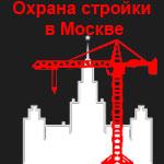 Охрана стройки Москва. Специфика и цены